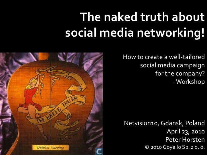 The naked truth about <br />social media networking!<br />How to create a well-tailored social media campaign <br />for th...