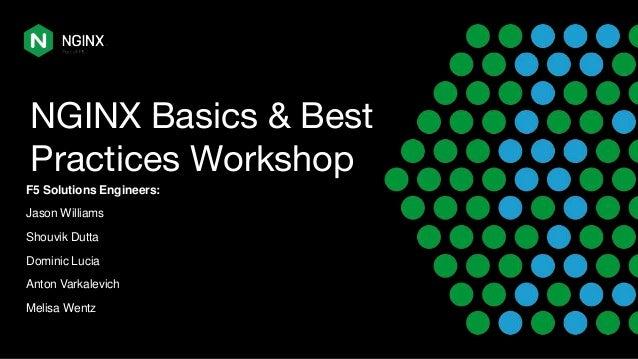 NGINX Basics & Best Practices Workshop F5 Solutions Engineers: Jason Williams Shouvik Dutta Dominic Lucia Anton Varkalevic...