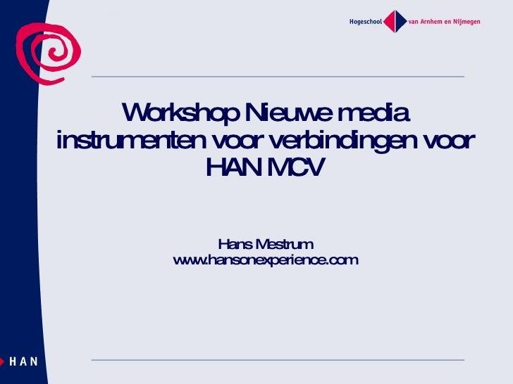 Workshop Nieuwe media instrumenten voor verbindingen voor HAN MCV Hans Mestrum www.hansonexperience.com