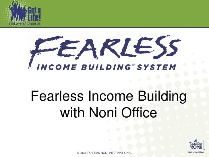 Fearless Income Building     with Noni Office         © 2008 TAHITIAN NONI INTERNATIONAL
