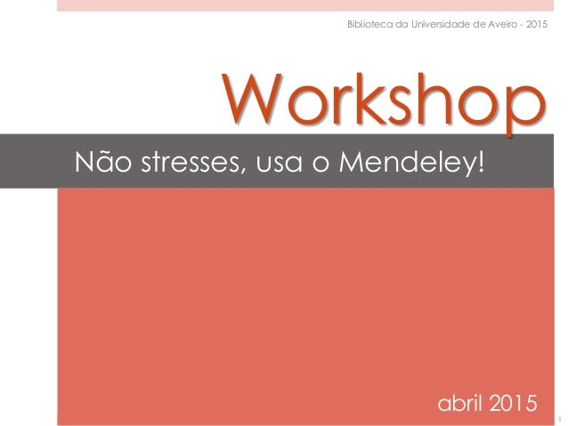 Não stresses, usa o Mendeley! abril 2015 1 Biblioteca da Universidade de Aveiro - 2015 Workshop