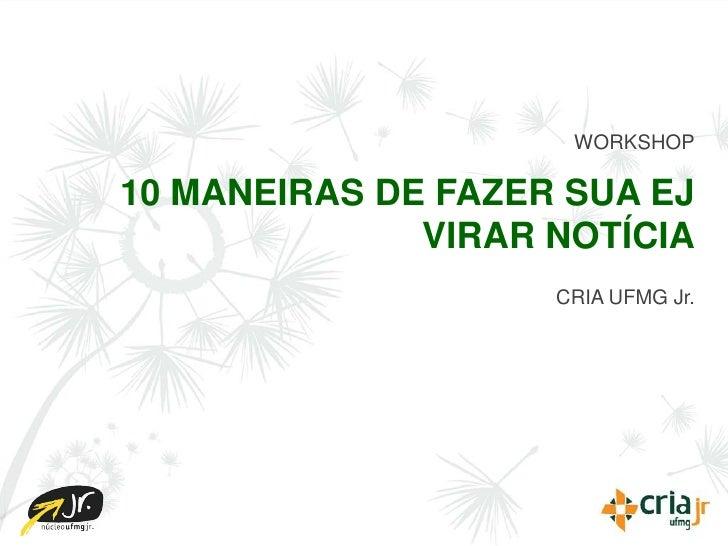 WORKSHOP  10 MANEIRAS DE FAZER SUA EJ               VIRAR NOTÍCIA                     CRIA UFMG Jr.