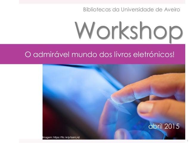 O admirável mundo dos livros eletrónicos! abril 2015 Bibliotecas da Universidade de Aveiro Workshop 1 Imagem: https://flic...
