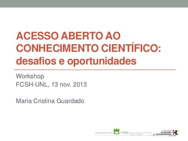 ACESSO ABERTO AO CONHECIMENTO CIENTÍFICO: desafios e oportunidades Workshop FCSH-UNL, 13 nov. 2013 Maria Cristina Guardado