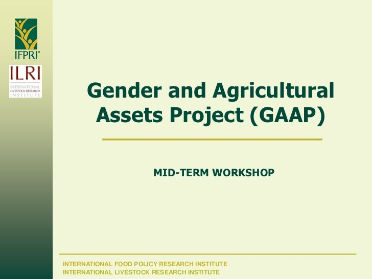 Gender and Agricultural       Assets Project (GAAP)                        MID-TERM WORKSHOPINTERNATIONAL FOOD POLICY RESE...