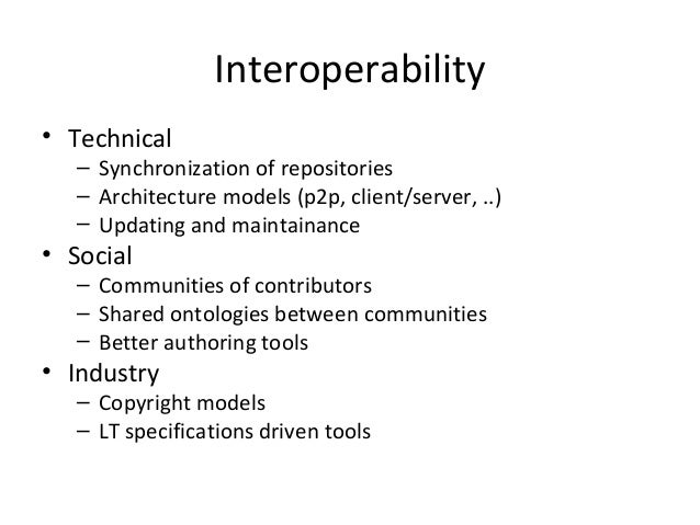 Interoperability• Technical– Synchronization of repositories– Architecture models (p2p, client/server, ..)– Updating and m...