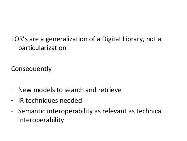 LOR's are a generalization of a Digital Library, not aparticularizationConsequently- New models to search and retrieve- IR...