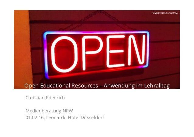 Open Educational Resources – Anwendung im Lehralltag Christian Friedrich Medienberatung NRW 01.02.16, Leonardo Hotel Düsse...