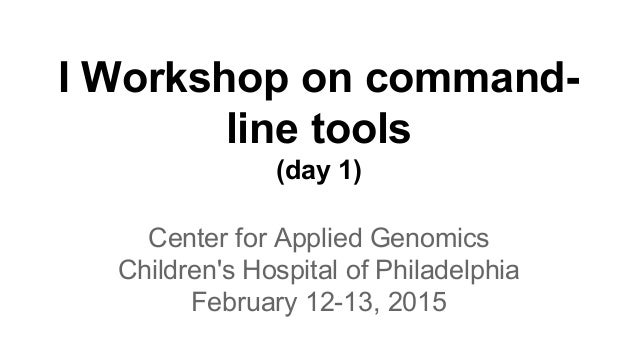 I Workshop on command- line tools (day 1) Center for Applied Genomics Children's Hospital of Philadelphia February 12-13, ...