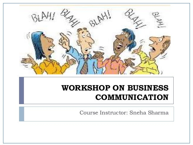 WORKSHOP ON BUSINESS COMMUNICATION Course Instructor: Sneha Sharma