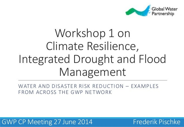 Workshop 1 on Climate Resilience, Integrated Drought and Flood Management WATER AND DISASTER RISK REDUCTION – EXAMPLES FRO...