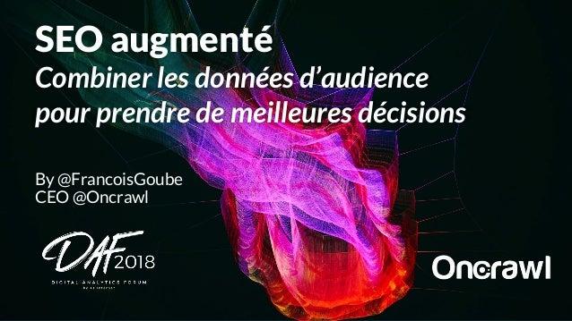 By @FrancoisGoube CEO @Oncrawl SEO augmenté Combiner les données d'audience pour prendre de meilleures décisions