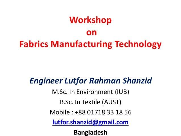 Workshop on Fabrics Manufacturing Technology Engineer Lutfor Rahman Shanzid M.Sc. In Environment (IUB) B.Sc. In Textile (A...