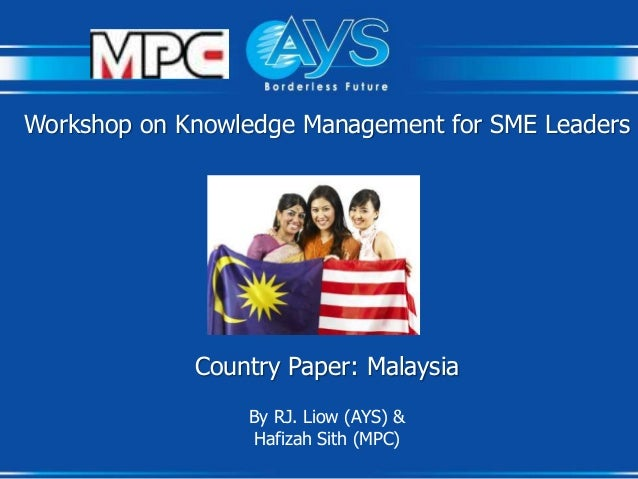 Workshop on Knowledge Management for SME Leaders  Country Paper: Malaysia By RJ. Liow (AYS) & Hafizah Sith (MPC)