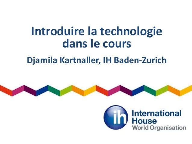 Introduire la technologie dans le cours Djamila Kartnaller, IH Baden-Zurich