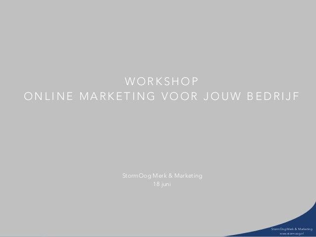 StormOog Merk & Marketing www.stormoog.nl W O R K S H O P O N L I N E M A R K E T I N G V O O R J O U W B E D R I J F Stor...
