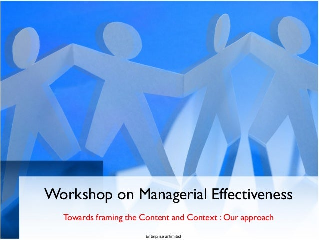Workshop on Managerial Effectiveness Towards framing the Content and Context : Our approach Enterprise unlimited