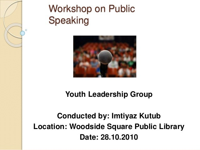 Workshop on Public Speaking Youth Leadership Group Conducted by: Imtiyaz Kutub Location: Woodside Square Public Library Da...