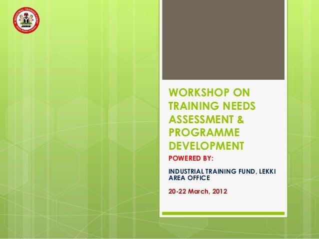 WORKSHOP ONTRAINING NEEDSASSESSMENT &PROGRAMMEDEVELOPMENTPOWERED BY:INDUSTRIAL TRAINING FUND, LEKKIAREA OFFICE20-22 March,...