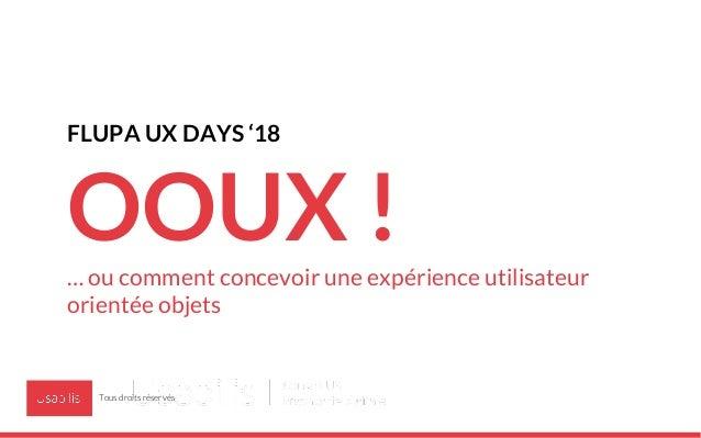 FLUPA UX DAYS '18 OOUX !… ou comment concevoir une expérience utilisateur orientée objets Tous droits réservés