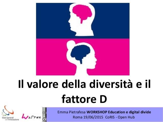 Emma Pietrafesa WORKSHOP Education e digital divide Roma 19/06/2015 CoRIS - Open Hub Il valore della diversità e il fattor...
