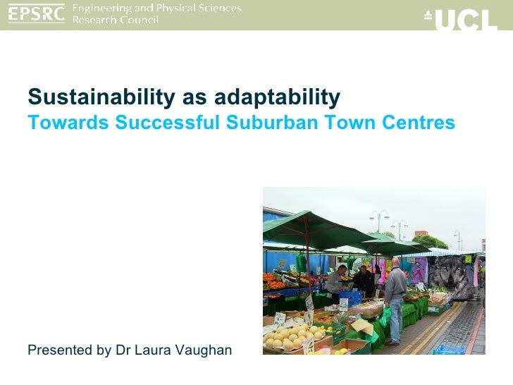Sustainability as adaptability Towards Successful Suburban Town Centres Presented by Dr Laura Vaughan
