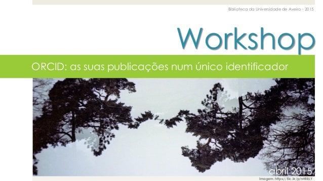 Workshop Biblioteca da Universidade de Aveiro - 2015 abril 2015 ORCID: as suas publicações num único identificador abril 2...
