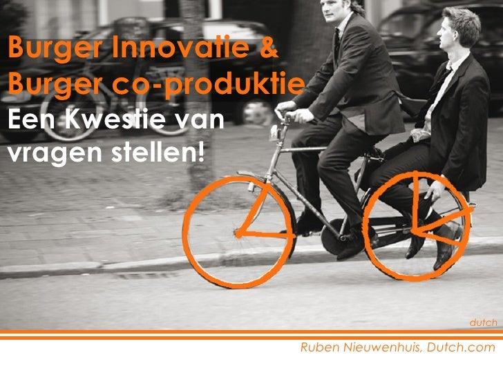 Ruben Nieuwenhuis, Dutch.com Burger Innovatie &  Burger co-produktie Een Kwestie van  vragen stellen! dutch