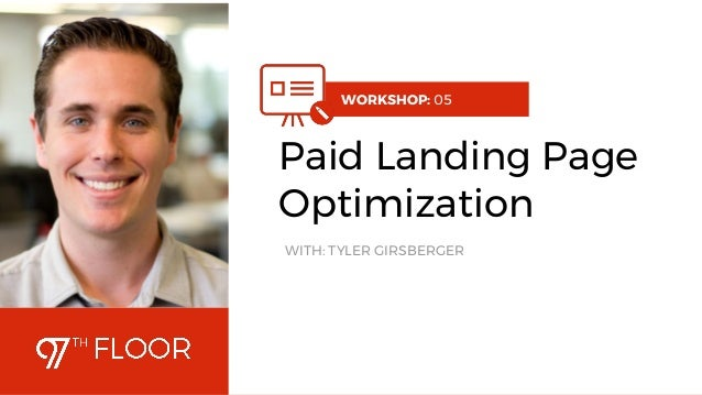 1 WORKSHOP: 05 Paid Landing Page Optimization WITH: TYLER GIRSBERGER