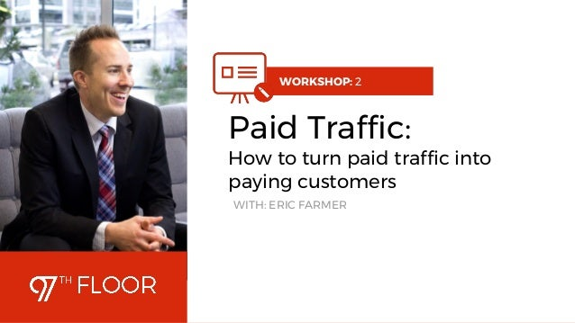 1 WORKSHOP: 2 Paid Traffic: How to turn paid traffic into paying customers WITH: ERIC FARMER