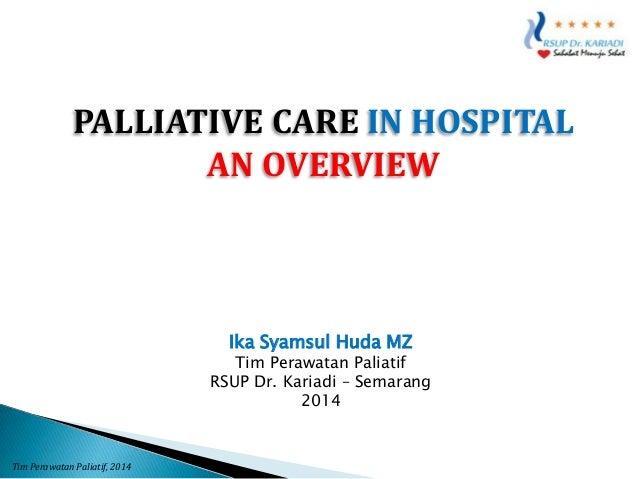 PALLIATIVE CARE IN HOSPITAL AN OVERVIEW  Ika Syamsul Huda MZ  Tim Perawatan Paliatif RSUP Dr. Kariadi – Semarang 2014  Tim...