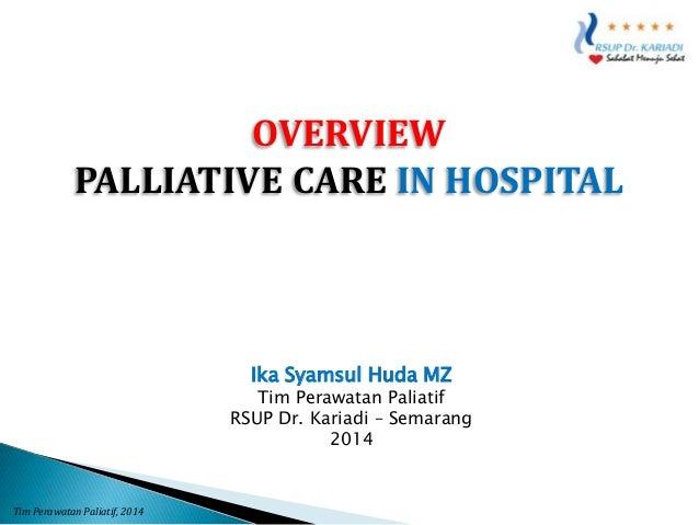 OVERVIEW PALLIATIVE CARE IN HOSPITAL  Ika Syamsul Huda MZ  Tim Perawatan Paliatif RSUP Dr. Kariadi – Semarang 2014  Tim Pe...