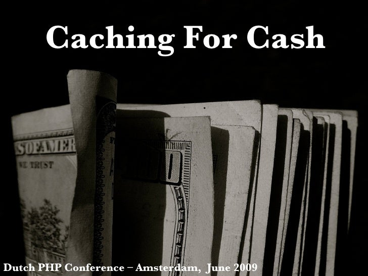 Caching For Cash Dutch PHP Conference – Amsterdam,  June 2009