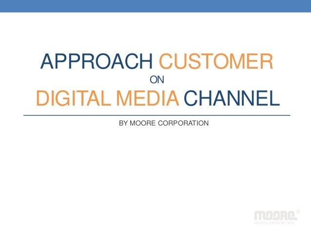 APPROACH CUSTOMER ON DIGITAL MEDIA CHANNEL BY MOORE CORPORATION