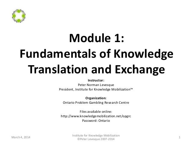 Module 1: Fundamentals of Knowledge Translation and Exchange Instructor: Peter Norman Levesque President, Institute for Kn...