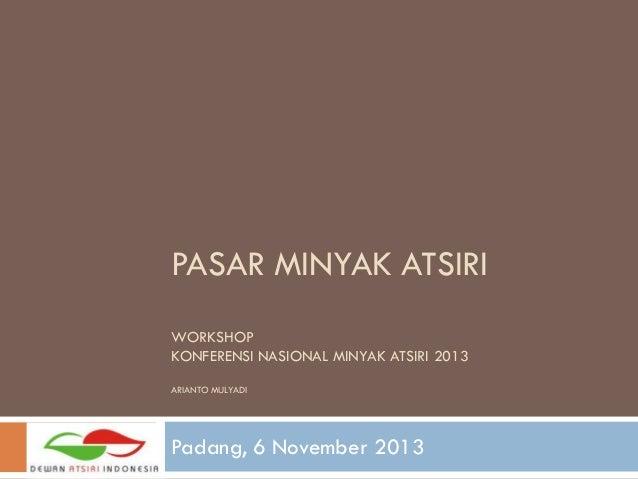 PASAR MINYAK ATSIRI WORKSHOP KONFERENSI NASIONAL MINYAK ATSIRI 2013 ARIANTO MULYADI  Padang, 6 November 2013