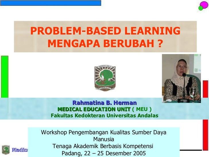 PROBLEM-BASED LEARNING MENGAPA BERUBAH ? Rahmatina B. Herman MEDICAL EDUCATION UNIT  ( MEU ) Fakultas Kedokteran Universit...