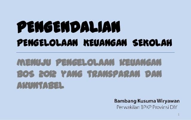 PENGENDALIANPENGELOLAAN KEUANGAN SEKOLAHmenuju pengelolaan keuanganBOS 2012 yang transparan danakuntabel                  ...