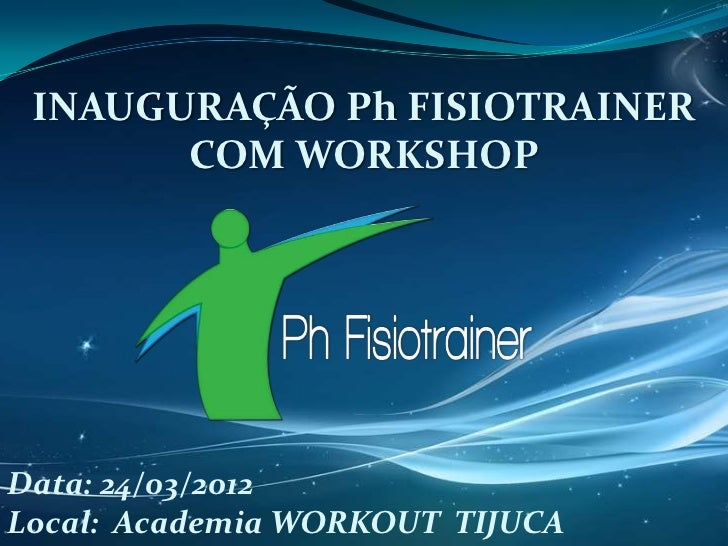 INAUGURAÇÃO Ph FISIOTRAINER       COM WORKSHOPData: 24/03/2012Local: Academia WORKOUT TIJUCA