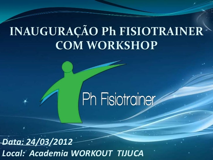 INAUGURAÇÃO Ph FISIOTRAINER       COM WORKSHOPData: 24/03/2012Local: Academia WORKOUT TIJUCA