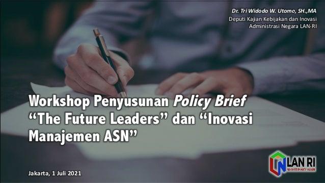 """Workshop Penyusunan Policy Brief """"The Future Leaders"""" dan """"Inovasi Manajemen ASN"""" Jakarta,  1  Juli 2021 Dr.  Tri  ..."""