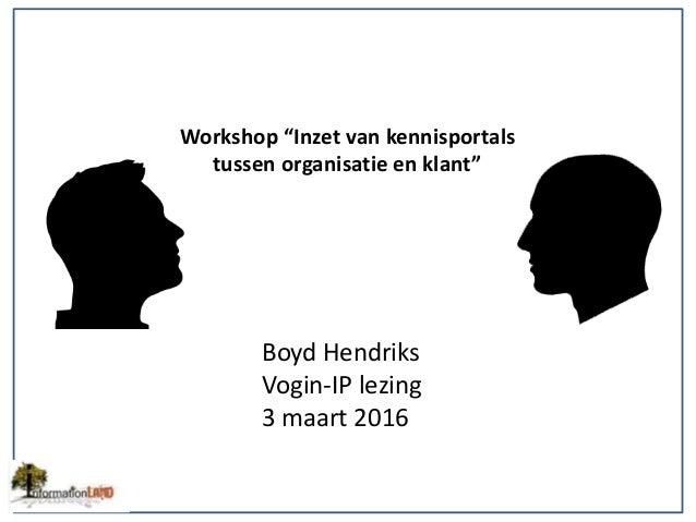 """Workshop """"Inzet van kennisportals tussen organisatie en klant"""" Boyd Hendriks Vogin-IP lezing 3 maart 2016"""