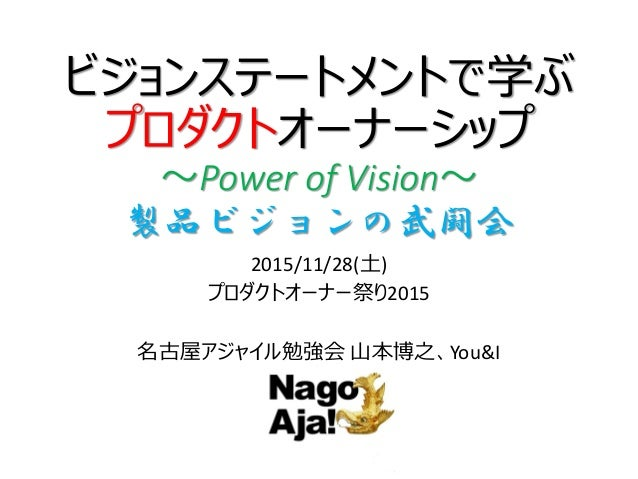 ビジョンステートメントで学ぶ プロダクトオーナーシップ ~Power of Vision~ 製品ビジョンの武闘会 2015/11/28(土) プロダクトオーナー祭り2015 名古屋アジャイル勉強会 山本博之、You&I