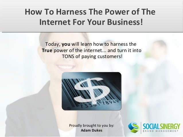How To Harness The Power of The   Internet For Your Business!     Today, you will learn how to harness the    True power o...