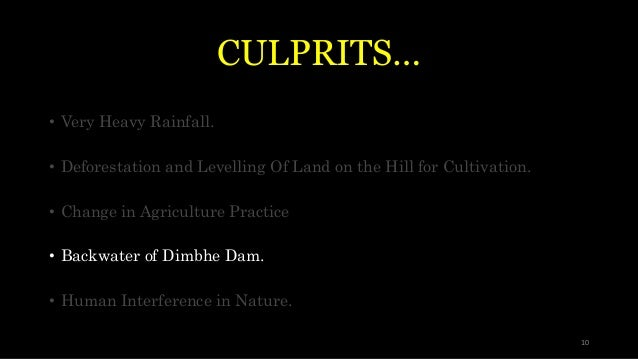 CULPRITS… • Very Heavy Rainfall. • Deforestation and Levelling Of Land on the Hill for Cultivation. • Change in Agricultur...