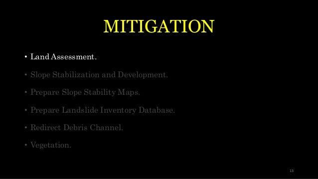 MITIGATION • Land Assessment. • Slope Stabilization and Development. • Prepare Slope Stability Maps. • Prepare Landslide I...