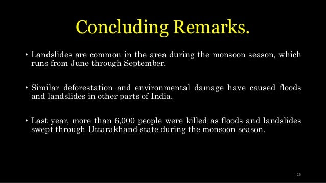 Concluding Remarks. • Landslides are common in the area during the monsoon season, which runs from June through September....
