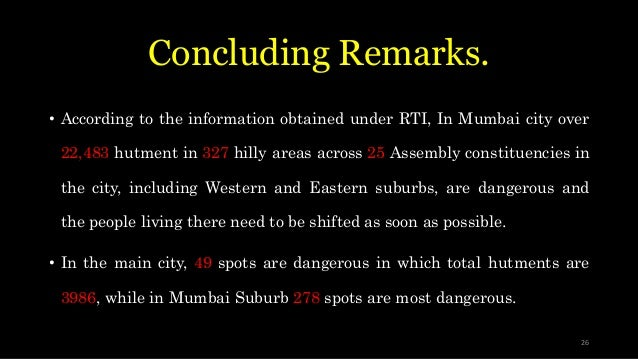 Concluding Remarks. • According to the information obtained under RTI, In Mumbai city over 22,483 hutment in 327 hilly are...