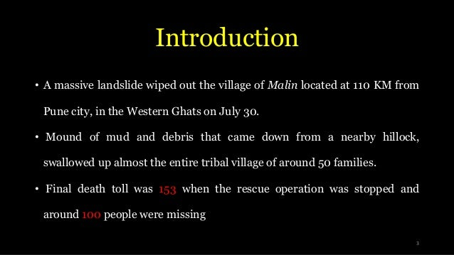 Introduction • A massive landslide wiped out the village of Malin located at 110 KM from Pune city, in the Western Ghats o...