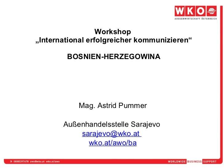 """Workshop  """"International erfolgreicher kommunizieren"""" BOSNIEN-HERZEGOWINA Mag. Astrid Pummer Außenhandelsstelle Sarajevo  ..."""